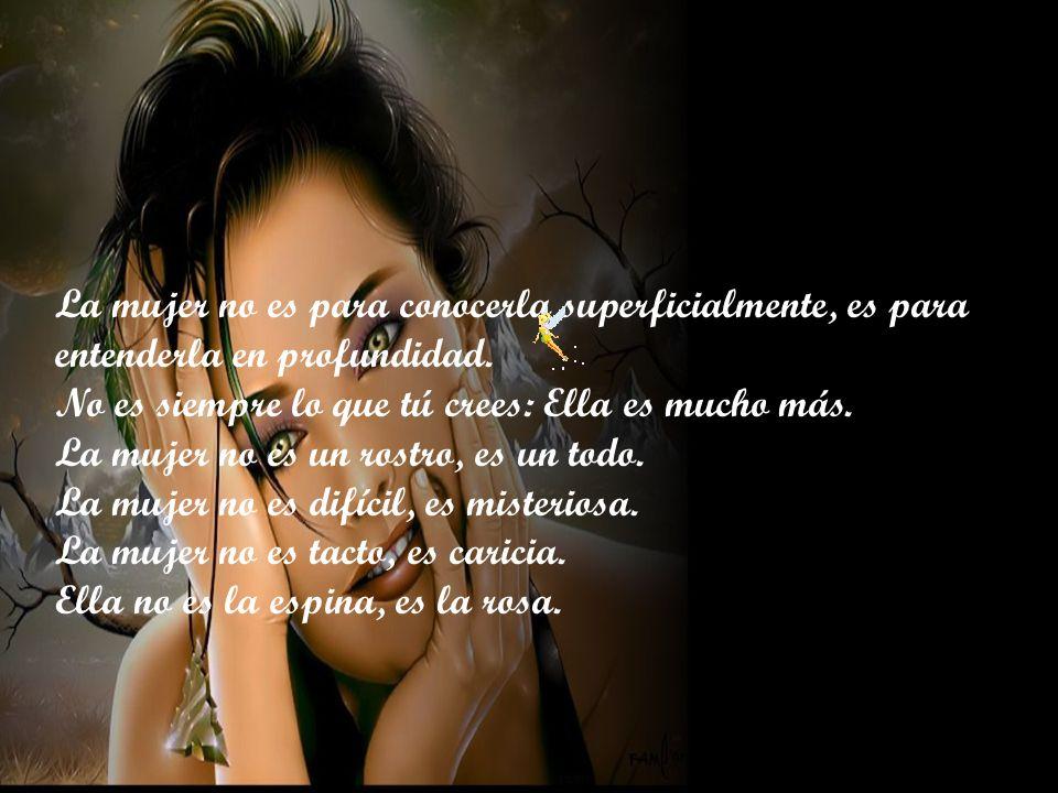 La mujer no es para conocerla superficialmente, es para entenderla en profundidad.