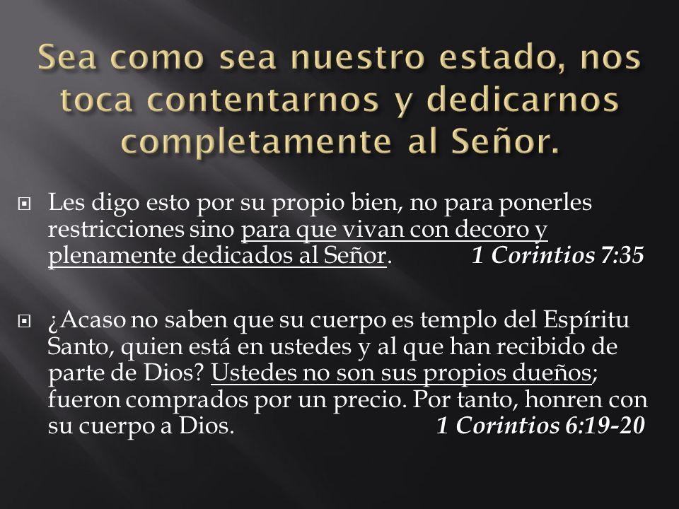 1 Corintios 7:35 Les digo esto por su propio bien, no para ponerles restricciones sino para que vivan con decoro y plenamente dedicados al Señor. 1 Co