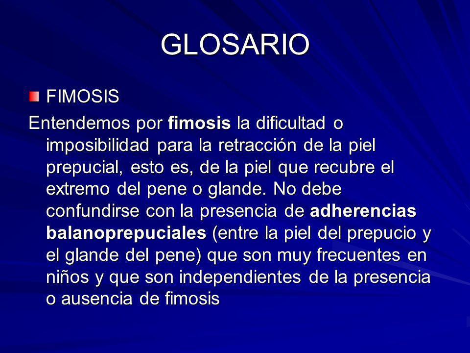 GLOSARIO FIMOSIS Entendemos por fimosis la dificultad o imposibilidad para la retracción de la piel prepucial, esto es, de la piel que recubre el extr