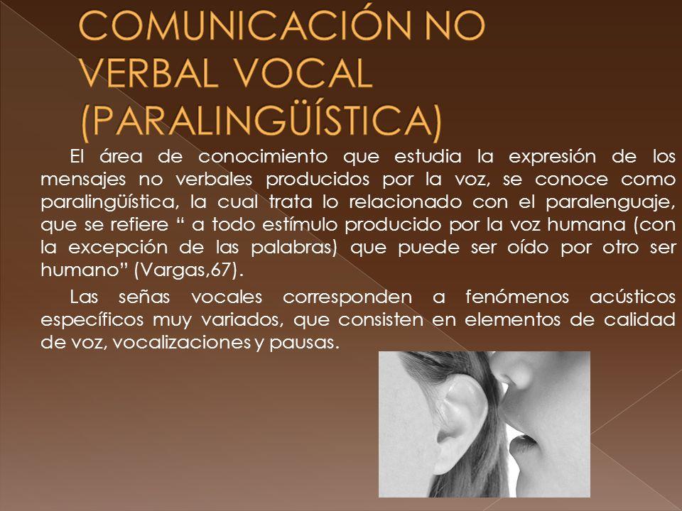 El área de conocimiento que estudia la expresión de los mensajes no verbales producidos por la voz, se conoce como paralingüística, la cual trata lo relacionado con el paralenguaje, que se refiere a todo estímulo producido por la voz humana (con la excepción de las palabras) que puede ser oído por otro ser humano (Vargas,67).