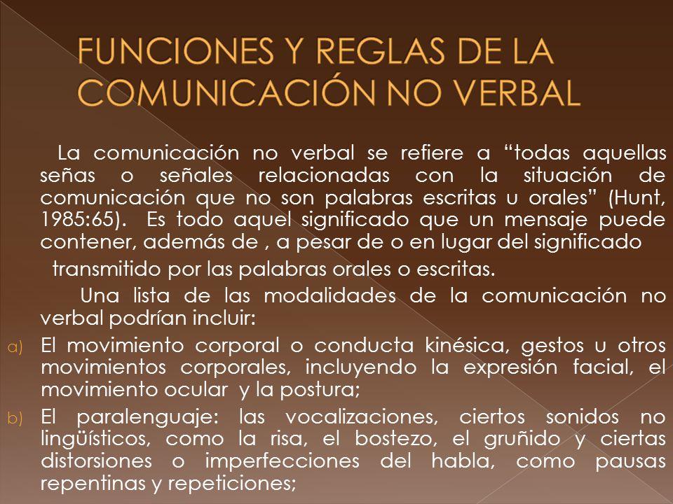 La comunicación no verbal se refiere a todas aquellas señas o señales relacionadas con la situación de comunicación que no son palabras escritas u orales (Hunt, 1985:65).