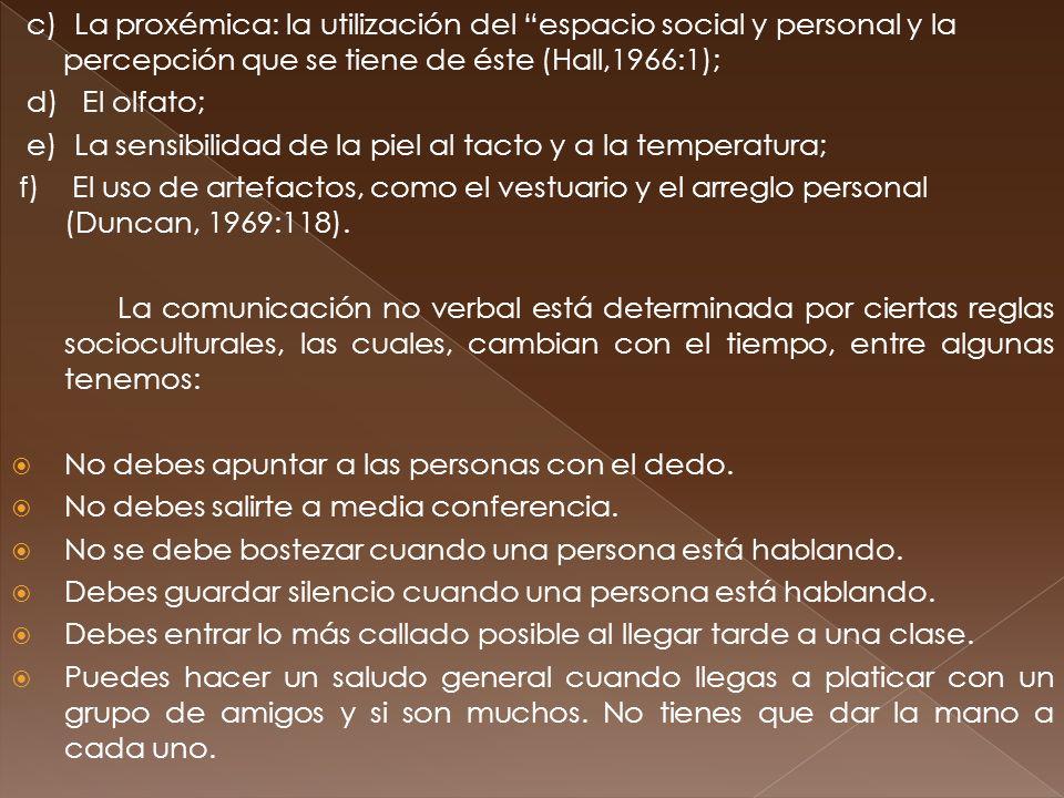 c) La proxémica: la utilización del espacio social y personal y la percepción que se tiene de éste (Hall,1966:1); d) El olfato; e) La sensibilidad de la piel al tacto y a la temperatura; f) El uso de artefactos, como el vestuario y el arreglo personal (Duncan, 1969:118).
