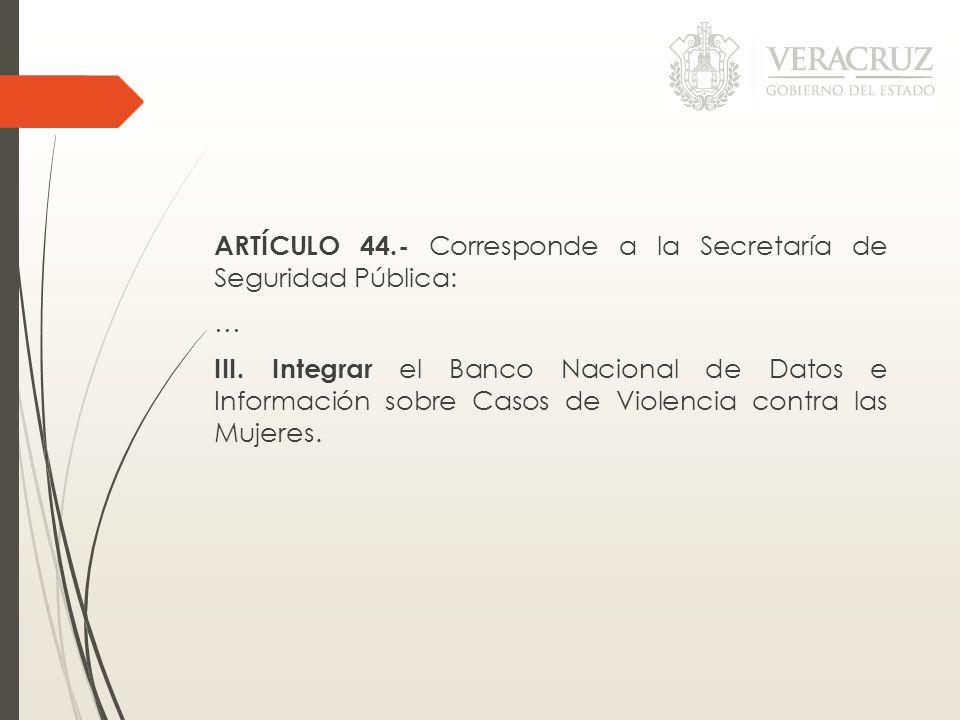 ARTÍCULO 44.- Corresponde a la Secretaría de Seguridad Pública: … III. Integrar el Banco Nacional de Datos e Información sobre Casos de Violencia cont