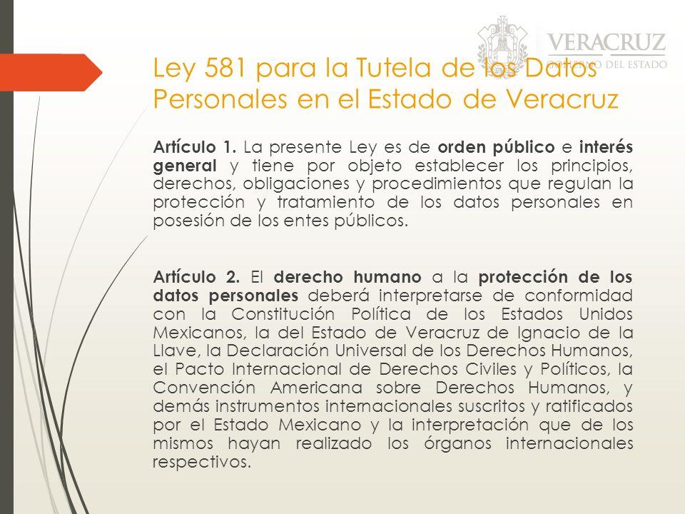 Ley 581 para la Tutela de los Datos Personales en el Estado de Veracruz Artículo 1. La presente Ley es de orden público e interés general y tiene por
