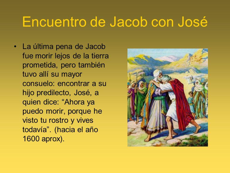 Encuentro de Jacob con José La última pena de Jacob fue morir lejos de la tierra prometida, pero también tuvo allí su mayor consuelo: encontrar a su hijo predilecto, José, a quien dice: Ahora ya puedo morir, porque he visto tu rostro y vives todavía.