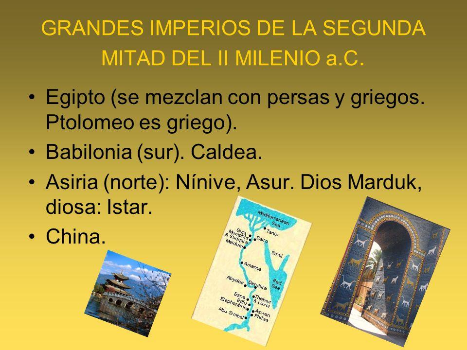 GRANDES IMPERIOS DE LA SEGUNDA MITAD DEL II MILENIO a.C. Egipto (se mezclan con persas y griegos. Ptolomeo es griego). Babilonia (sur). Caldea. Asiria