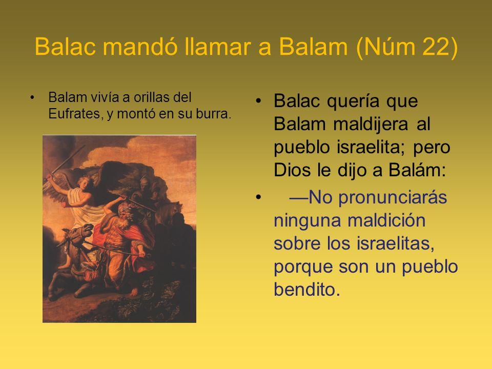 Balac mandó llamar a Balam (Núm 22) Balam vivía a orillas del Eufrates, y montó en su burra. Balac quería que Balam maldijera al pueblo israelita; per