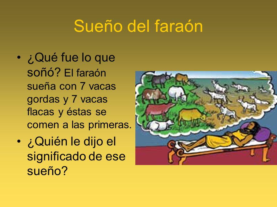 Sueño del faraón ¿Qué fue lo que soñó? El faraón sueña con 7 vacas gordas y 7 vacas flacas y éstas se comen a las primeras. ¿Quién le dijo el signific