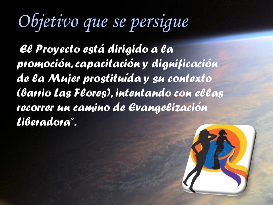 Objetivo que se persigue El Proyecto está dirigido a la promoción, capacitación y dignificación de la Mujer prostituída y su contexto (barrio Las Flor