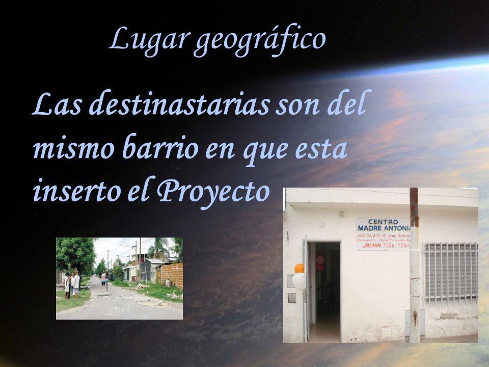 Lugar geográfico Las destinastarias son del mismo barrio en que esta inserto el Proyecto