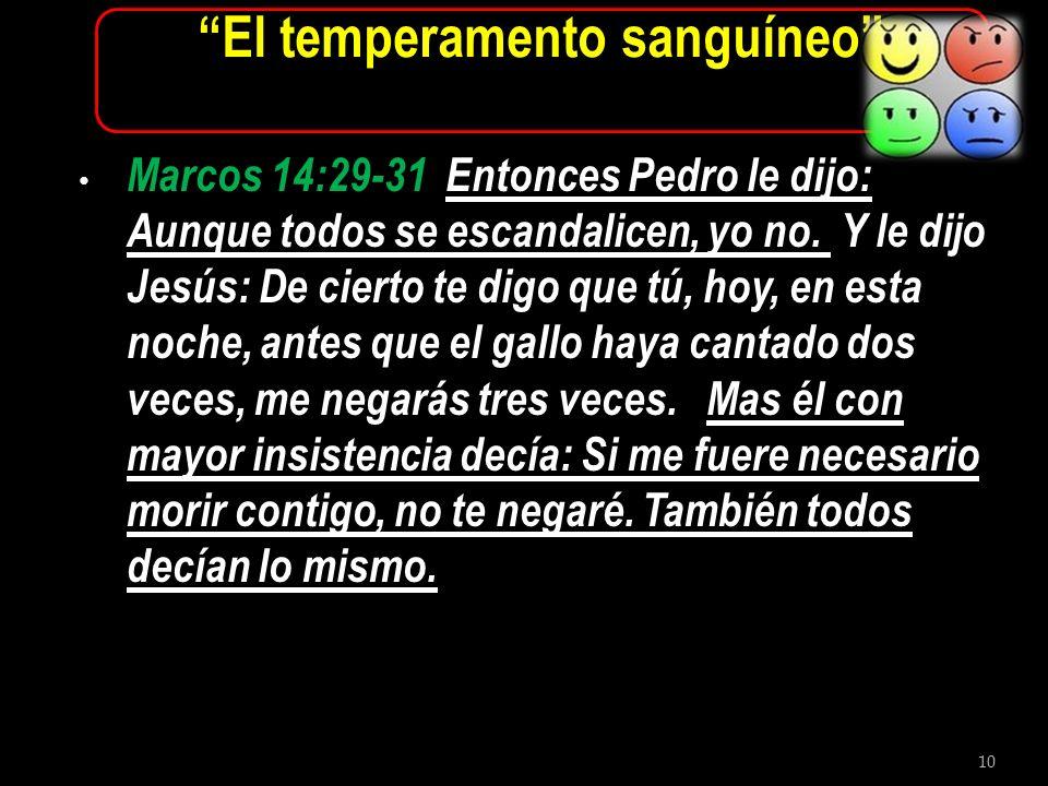10 El temperamento sanguíneo Marcos 14:29-31 Entonces Pedro le dijo: Aunque todos se escandalicen, yo no. Y le dijo Jesús: De cierto te digo que tú, h