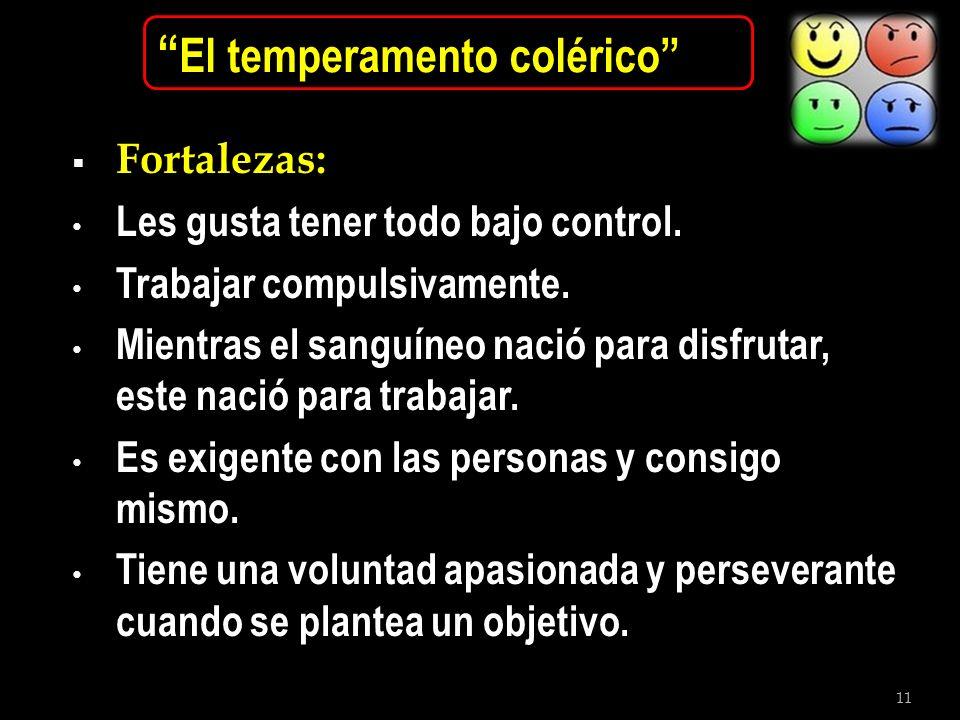 11 El temperamento colérico Fortalezas: Les gusta tener todo bajo control. Trabajar compulsivamente. Mientras el sanguíneo nació para disfrutar, este