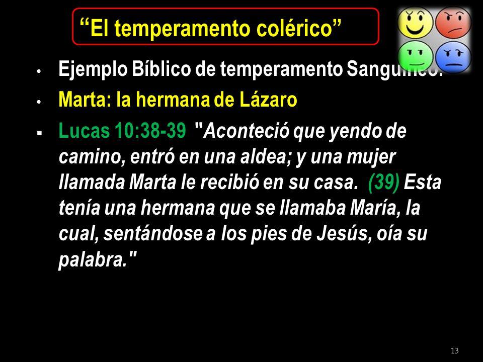 13 El temperamento colérico Ejemplo Bíblico de temperamento Sanguíneo: Marta: la hermana de Lázaro Lucas 10:38-39