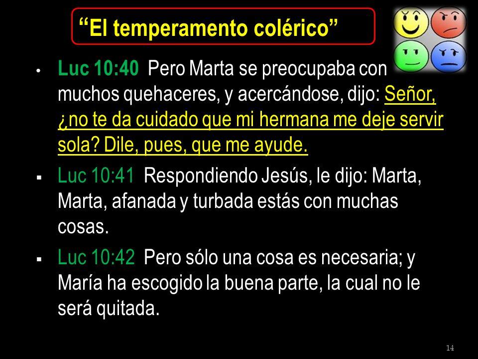 14 El temperamento colérico Luc 10:40 Pero Marta se preocupaba con muchos quehaceres, y acercándose, dijo: Señor, ¿no te da cuidado que mi hermana me
