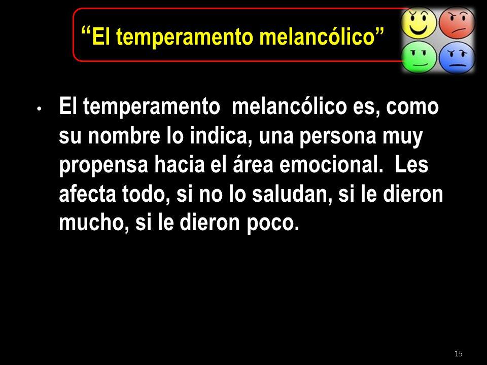 15 El temperamento melancólico El temperamento melancólico es, como su nombre lo indica, una persona muy propensa hacia el área emocional. Les afecta