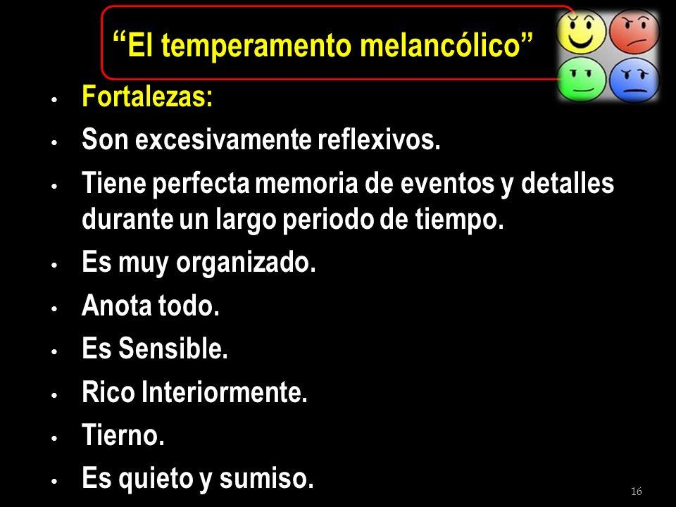 16 El temperamento melancólico Fortalezas: Son excesivamente reflexivos. Tiene perfecta memoria de eventos y detalles durante un largo periodo de tiem