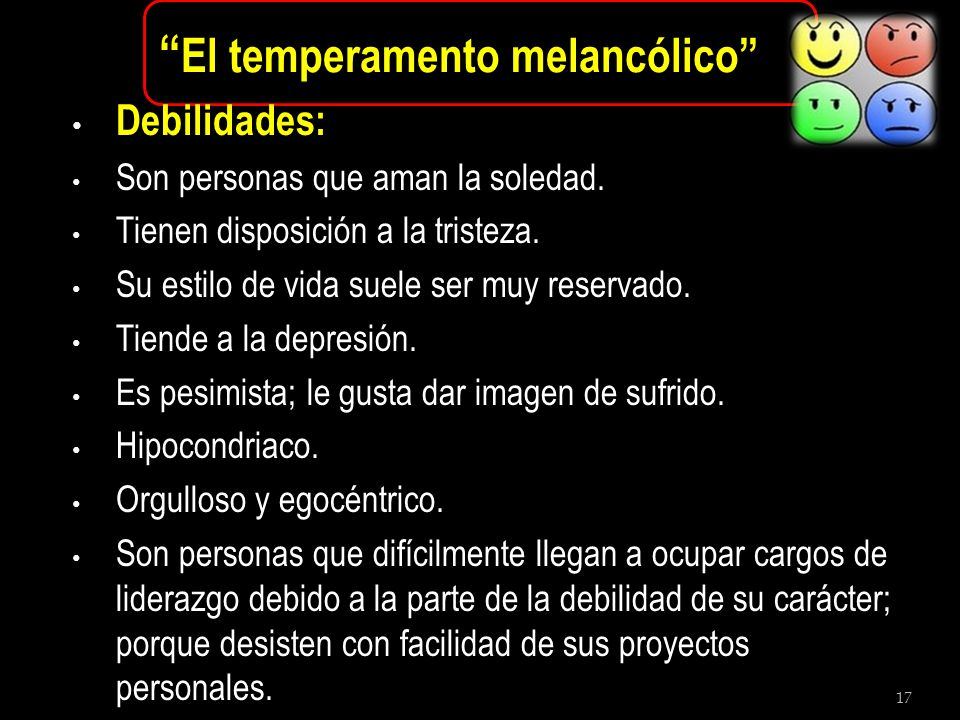 17 El temperamento melancólico Debilidades: Son personas que aman la soledad. Tienen disposición a la tristeza. Su estilo de vida suele ser muy reserv