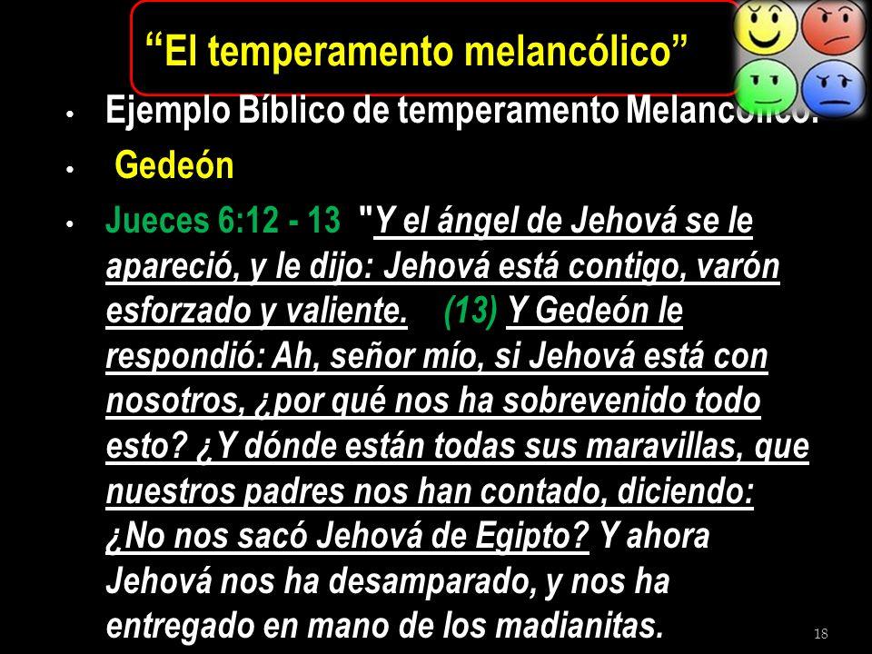 18 El temperamento melancólico Ejemplo Bíblico de temperamento Melancolico: Gedeón Jueces 6:12 - 13