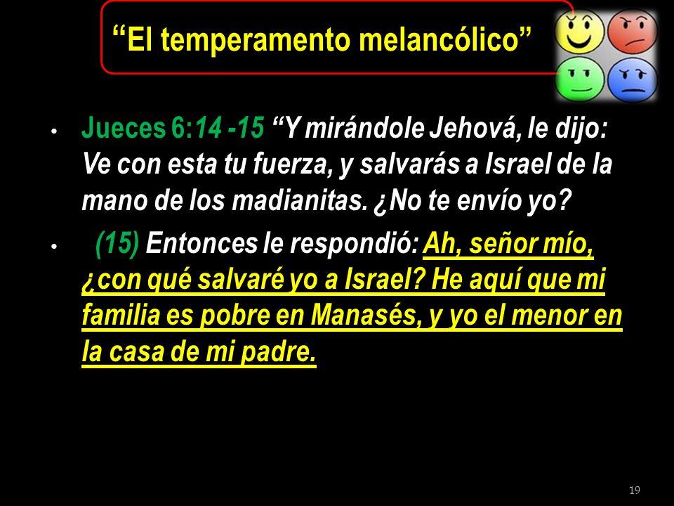 19 El temperamento melancólico Jueces 6: 14 -15 Y mirándole Jehová, le dijo: Ve con esta tu fuerza, y salvarás a Israel de la mano de los madianitas.