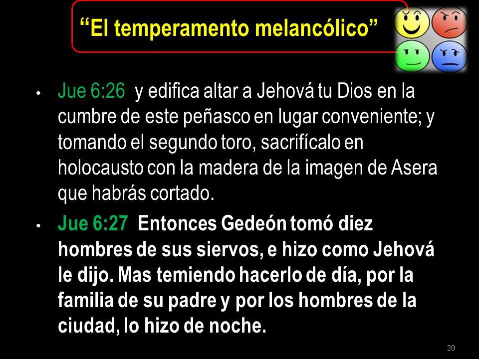20 El temperamento melancólico Jue 6:26 y edifica altar a Jehová tu Dios en la cumbre de este peñasco en lugar conveniente; y tomando el segundo toro,