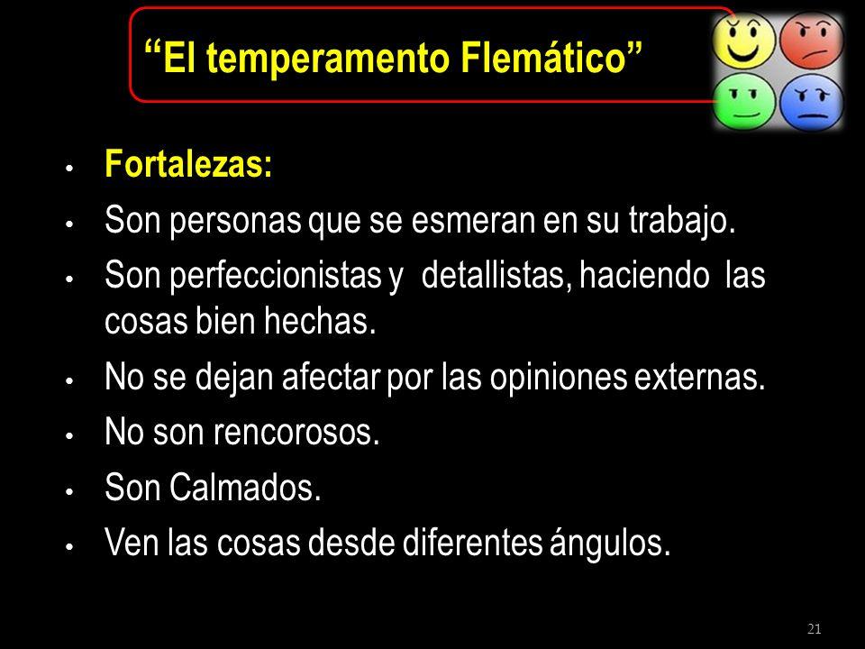 21 El temperamento Flemático Fortalezas: Son personas que se esmeran en su trabajo. Son perfeccionistas y detallistas, haciendo las cosas bien hechas.