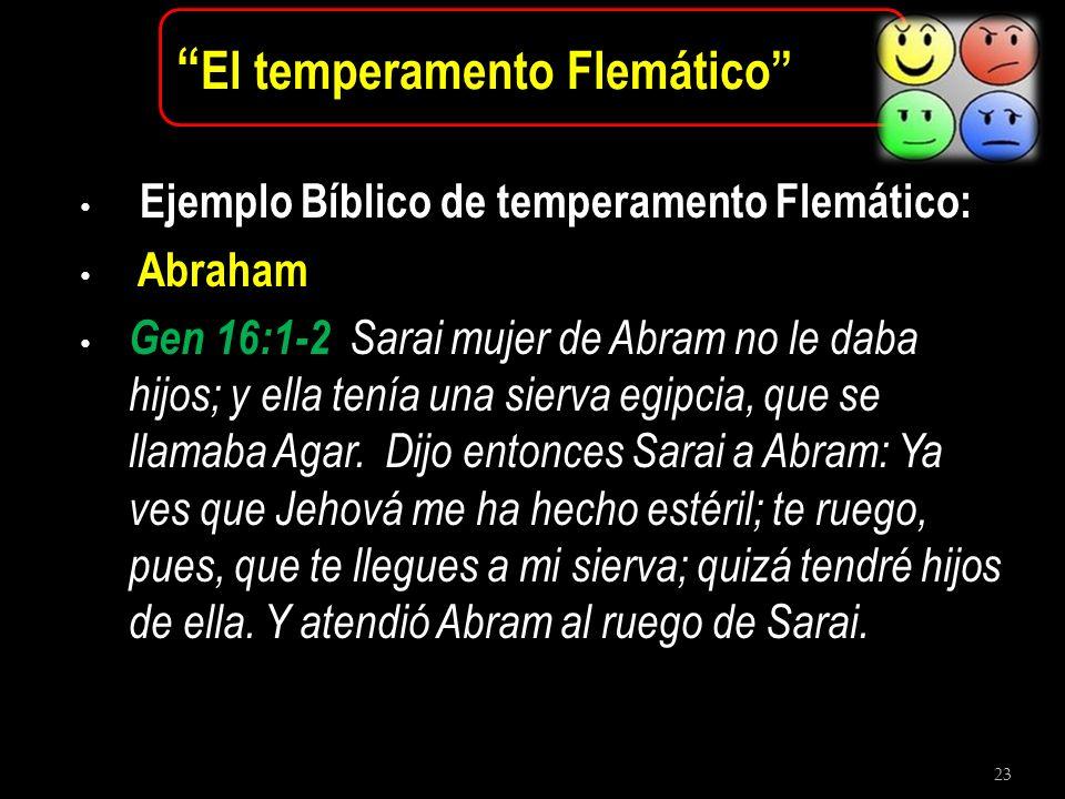 23 El temperamento Flemático Ejemplo Bíblico de temperamento Flemático: Abraham Gen 16:1-2 Sarai mujer de Abram no le daba hijos; y ella tenía una sie