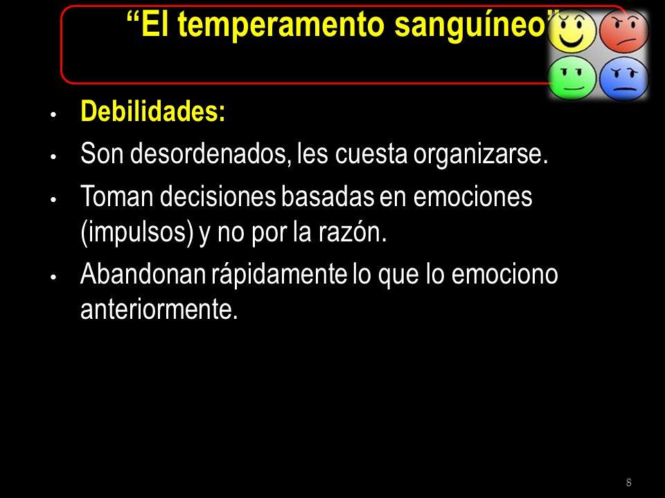 8 El temperamento sanguíneo Debilidades: Son desordenados, les cuesta organizarse. Toman decisiones basadas en emociones (impulsos) y no por la razón.