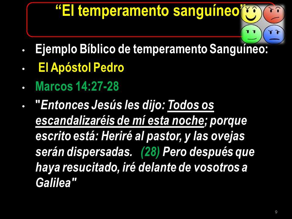10 El temperamento sanguíneo Marcos 14:29-31 Entonces Pedro le dijo: Aunque todos se escandalicen, yo no.
