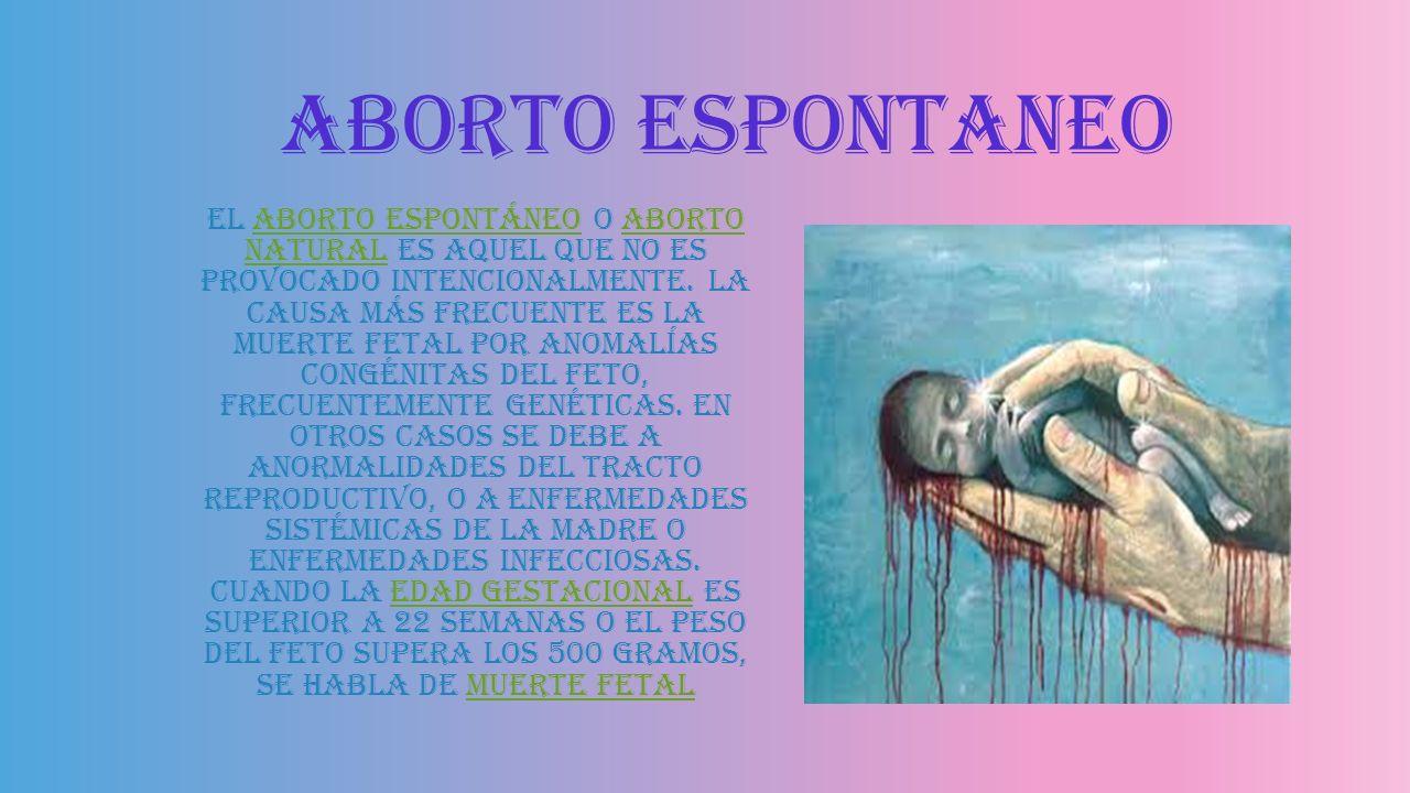Aborto inducido El aborto inducido es la interrupción activa del desarrollo vital del embrión o feto hasta las 22 semanas del embarazo. Puede tratarse
