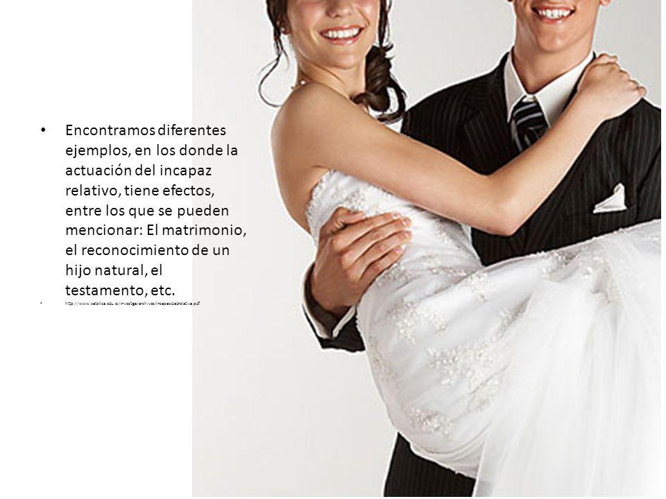 Encontramos diferentes ejemplos, en los donde la actuación del incapaz relativo, tiene efectos, entre los que se pueden mencionar: El matrimonio, el r