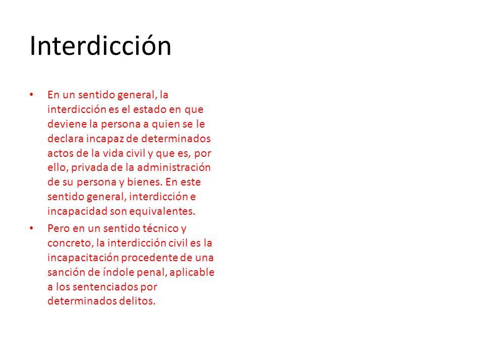 Interdicción En un sentido general, la interdicción es el estado en que deviene la persona a quien se le declara incapaz de determinados actos de la v
