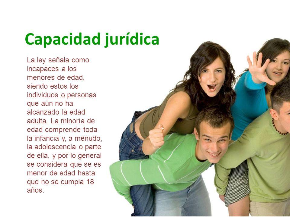 Capacidad jurídica La ley señala como incapaces a los menores de edad, siendo estos los individuos o personas que aún no ha alcanzado la edad adulta.