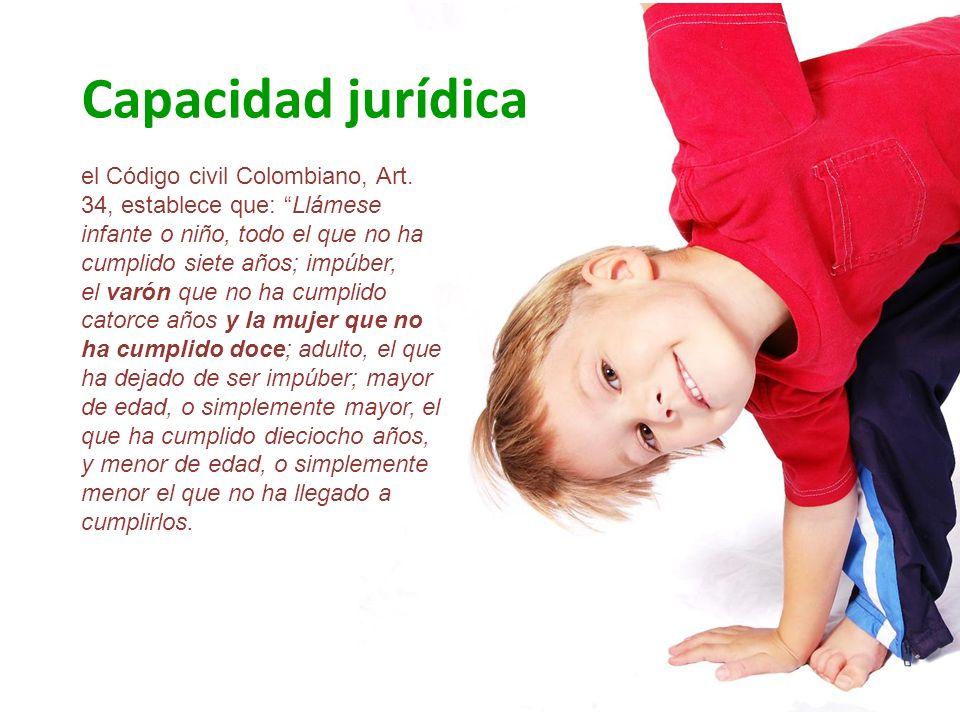 Capacidad jurídica el Código civil Colombiano, Art. 34, establece que: Llámese infante o niño, todo el que no ha cumplido siete años; impúber, el varó