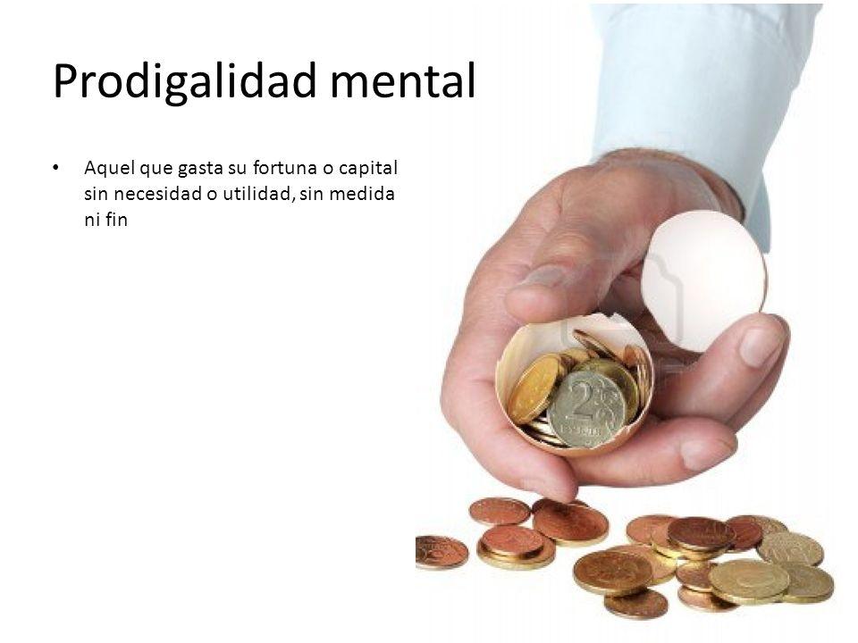 Prodigalidad mental Aquel que gasta su fortuna o capital sin necesidad o utilidad, sin medida ni fin