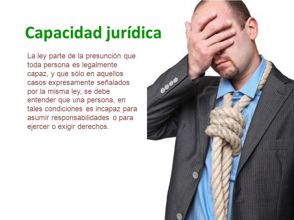 Capacidad jurídica La ley parte de la presunción que toda persona es legalmente capaz, y que sólo en aquellos casos expresamente señalados por la mism