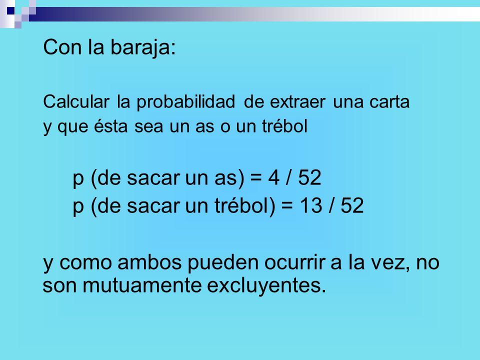 Con la baraja: Calcular la probabilidad de extraer una carta y que ésta sea un as o un trébol p (de sacar un as) = 4 / 52 p (de sacar un trébol) = 13