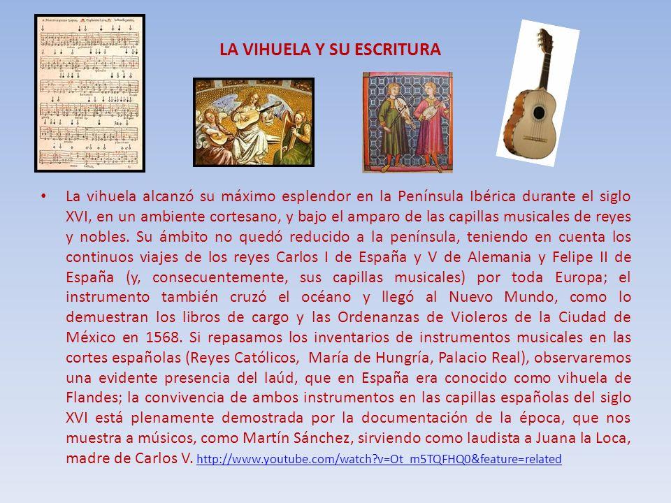 LA VIHUELA Y SU ESCRITURA La vihuela alcanzó su máximo esplendor en la Península Ibérica durante el siglo XVI, en un ambiente cortesano, y bajo el amp