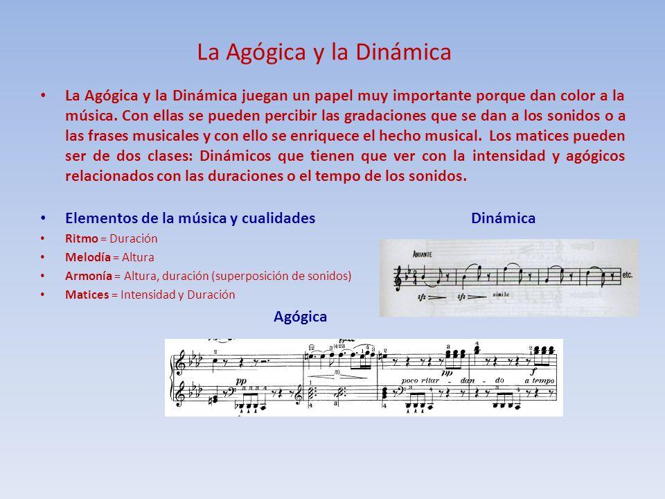 La Agógica y la Dinámica La Agógica y la Dinámica juegan un papel muy importante porque dan color a la música. Con ellas se pueden percibir las gradac