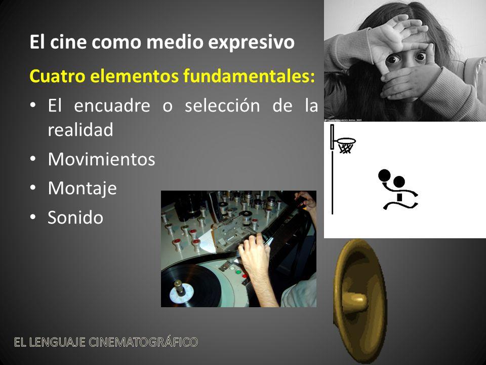 El cine como medio expresivo Cuatro elementos fundamentales: El encuadre o selección de la realidad Movimientos Montaje Sonido