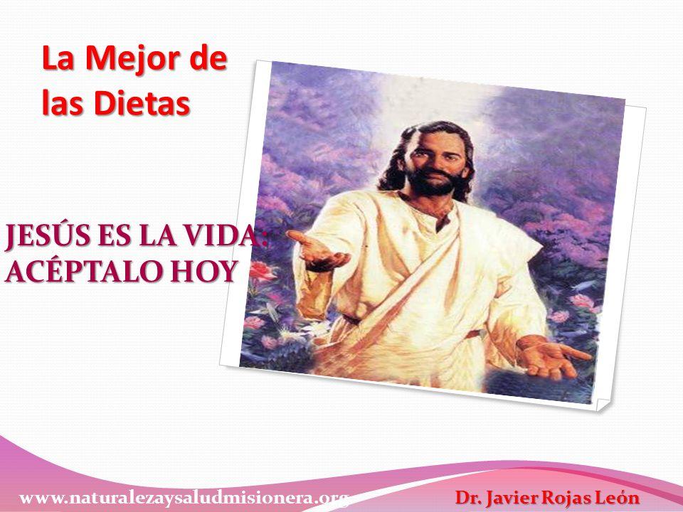 La Mejor de las Dietas JESÚS ES LA VIDA: ACÉPTALO HOY www.naturalezaysaludmisionera.org Dr. Javier Rojas León