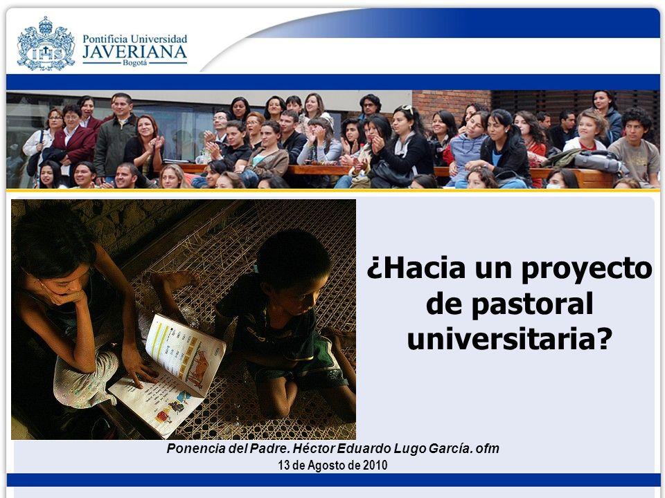 ¿Hacia un proyecto de pastoral universitaria? 13 de Agosto de 2010 Ponencia del Padre. Héctor Eduardo Lugo García. ofm