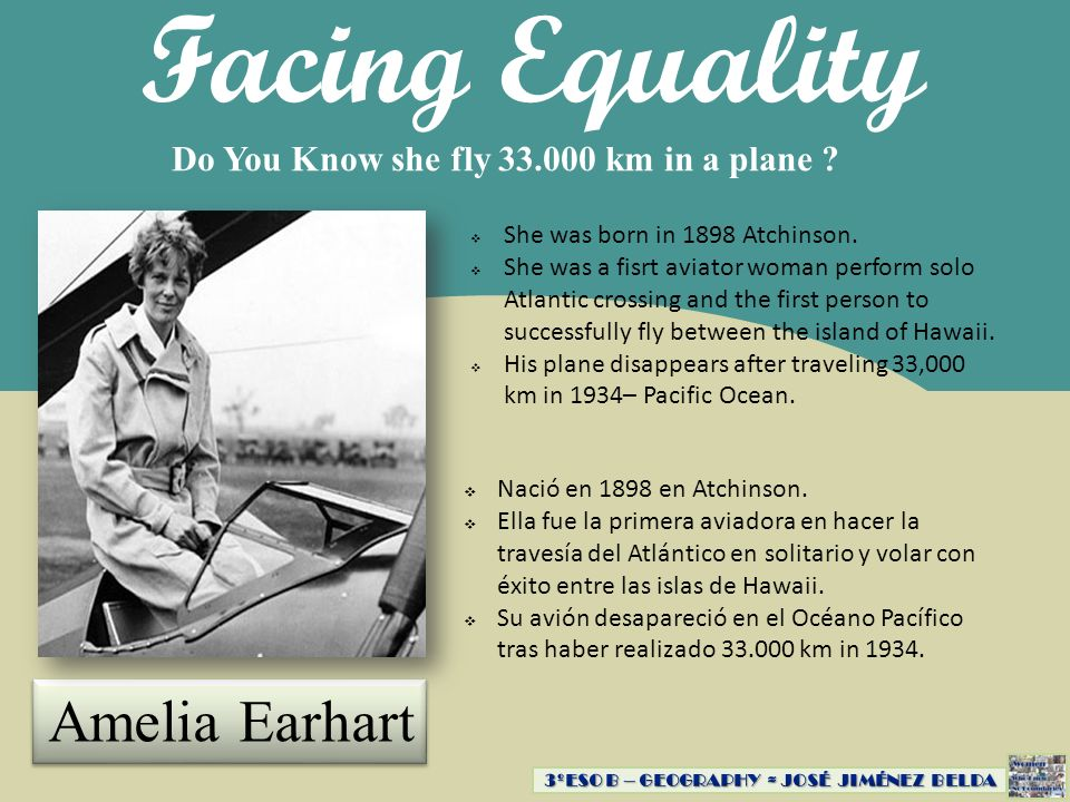 Facing Equality Do You Know she fly 33.000 km in a plane ? Amelia Earhart Nació en 1898 en Atchinson. Ella fue la primera aviadora en hacer la travesí