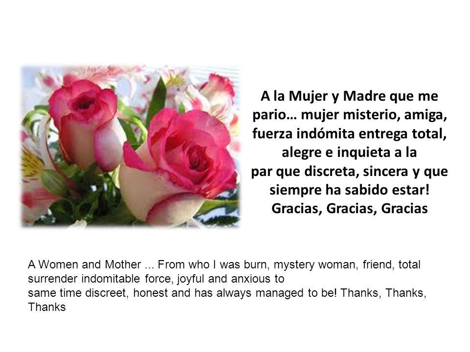 A la Mujer y Madre que me pario… mujer misterio, amiga, fuerza indómita entrega total, alegre e inquieta a la par que discreta, sincera y que siempre ha sabido estar.