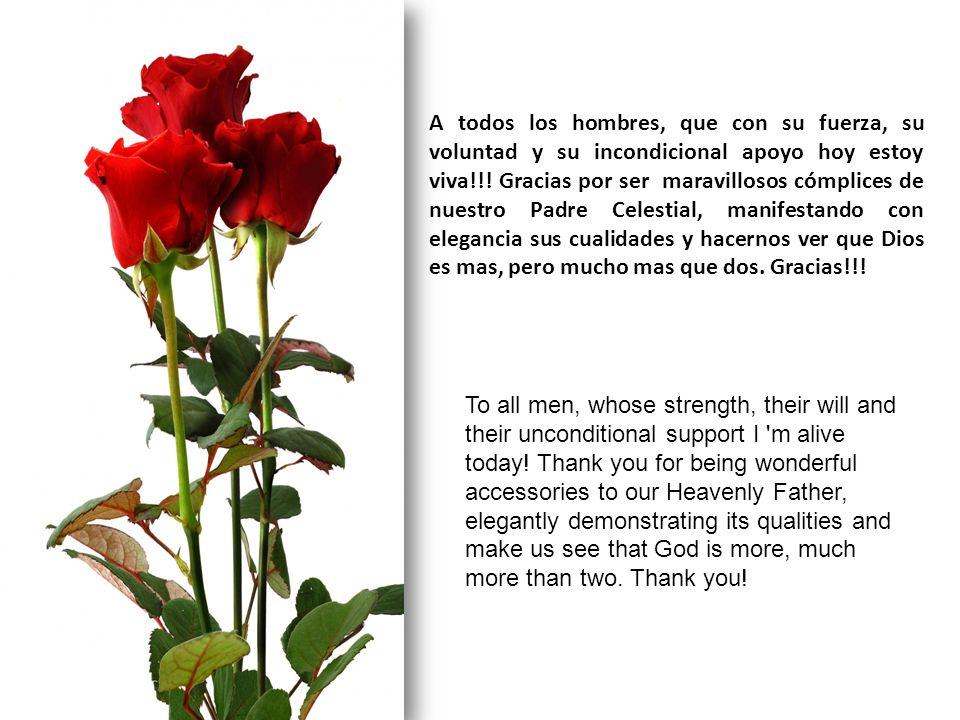 A todos los hombres, que con su fuerza, su voluntad y su incondicional apoyo hoy estoy viva!!.
