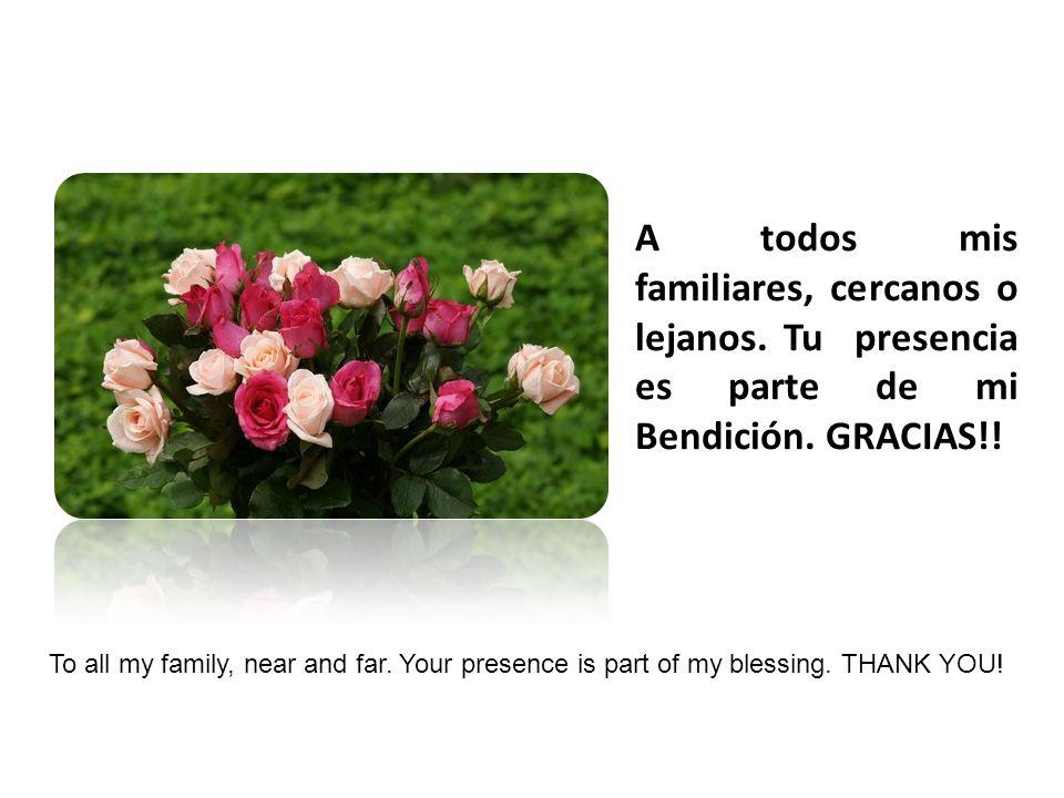 A todos mis familiares, cercanos o lejanos.Tu presencia es parte de mi Bendición.