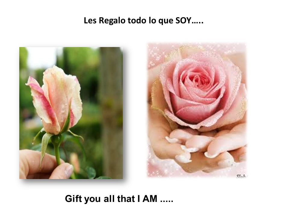 Les Regalo todo lo que SOY….. Gift you all that I AM.....