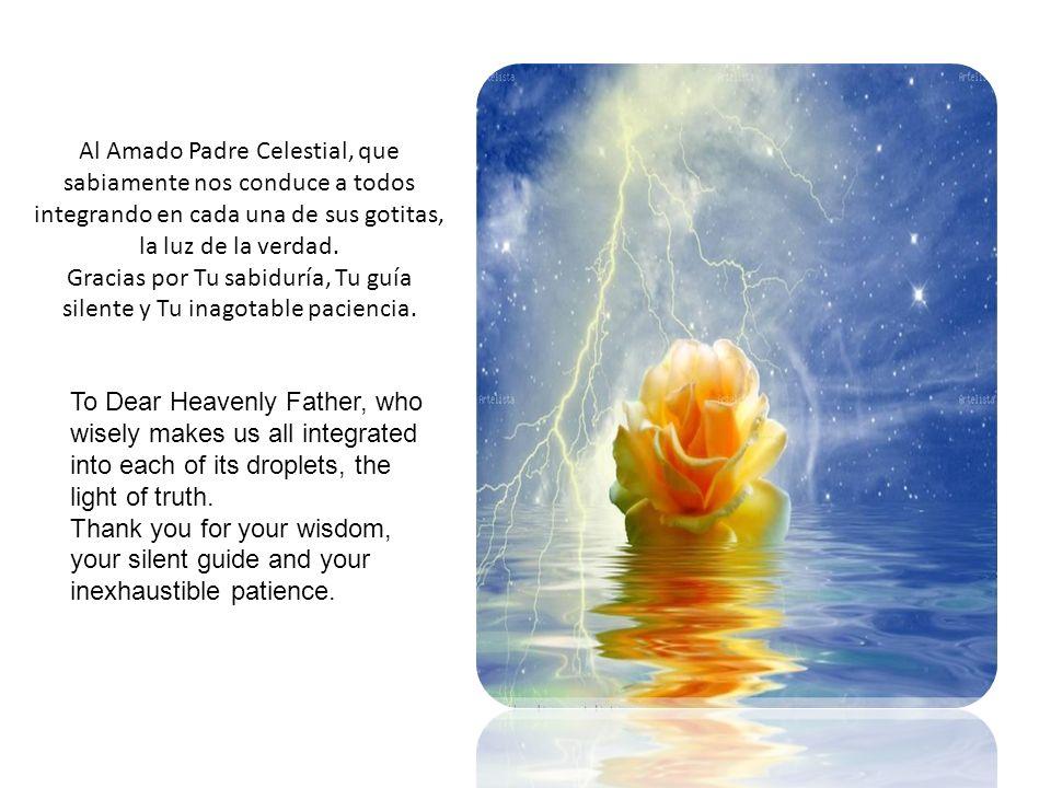 Al Amado Padre Celestial, que sabiamente nos conduce a todos integrando en cada una de sus gotitas, la luz de la verdad.