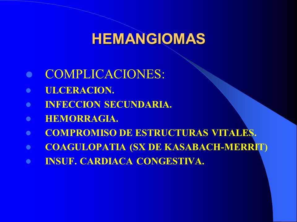 HEMANGIOMAS COMPLICACIONES: ULCERACION. INFECCION SECUNDARIA. HEMORRAGIA. COMPROMISO DE ESTRUCTURAS VITALES. COAGULOPATIA (SX DE KASABACH-MERRIT) INSU