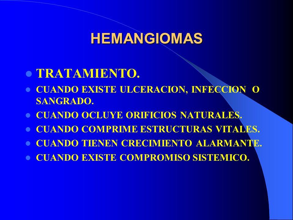 HEMANGIOMAS TRATAMIENTO. CUANDO EXISTE ULCERACION, INFECCION O SANGRADO. CUANDO OCLUYE ORIFICIOS NATURALES. CUANDO COMPRIME ESTRUCTURAS VITALES. CUAND