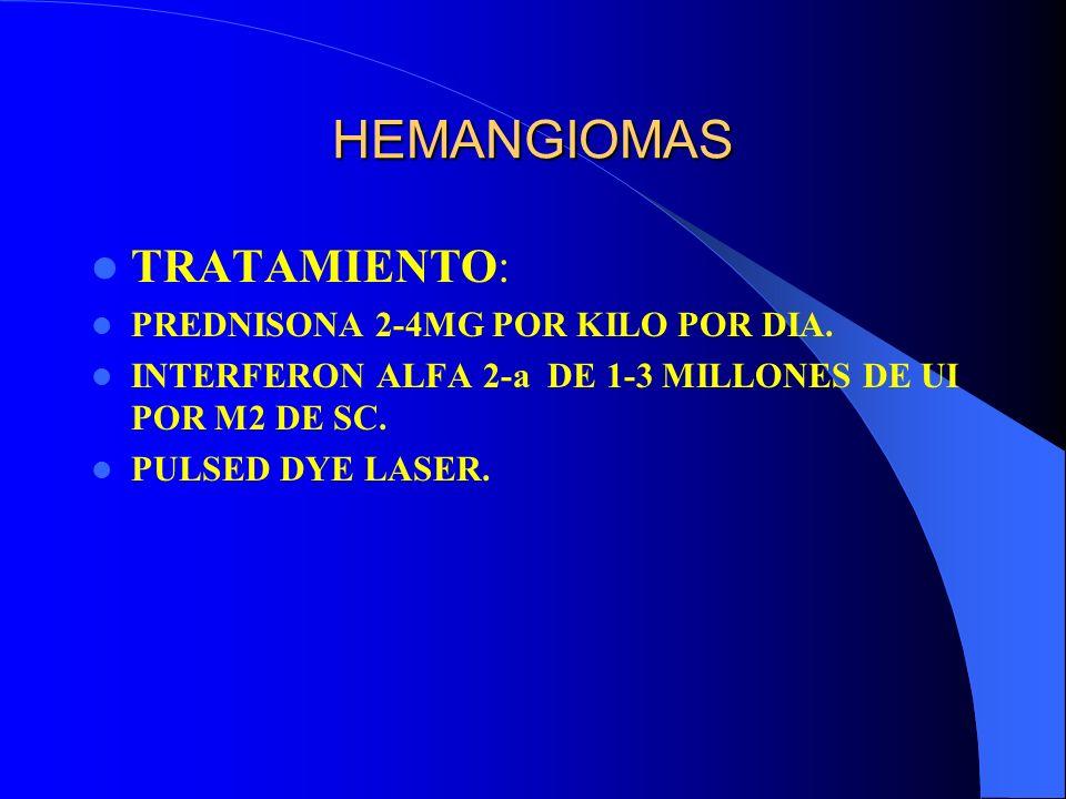 HEMANGIOMAS TRATAMIENTO: PREDNISONA 2-4MG POR KILO POR DIA. INTERFERON ALFA 2-a DE 1-3 MILLONES DE UI POR M2 DE SC. PULSED DYE LASER.